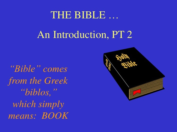 """THE BIBLE …      An Introduction, PT 2""""Bible"""" comesfrom the Greek   """"biblos,"""" which simplymeans: BOOK"""