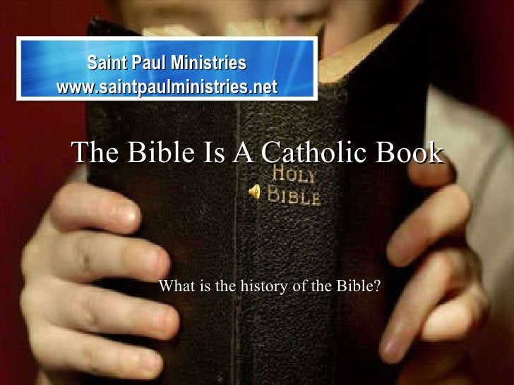 The Bible Is A Catholic Book What is the history of the Bible? Saint Paul Ministries www.saintpaulministries.net