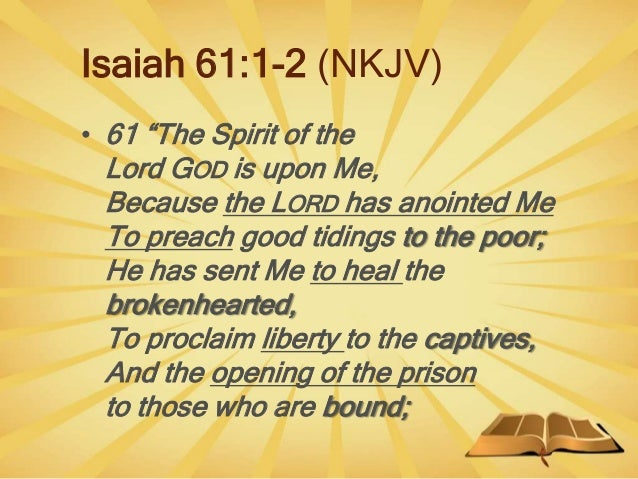 """Isaiah 61:1-2 (NKJV) • 61 """"The Spirit of the Lord GOD is upon Me, Because the LORD has anointed Me To preach good tidings ..."""