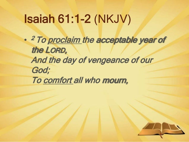 Isaiah 61:1-2 (NKJV) • 2 To proclaim the acceptable year of the LORD, And the day of vengeance of our God; To comfort all ...