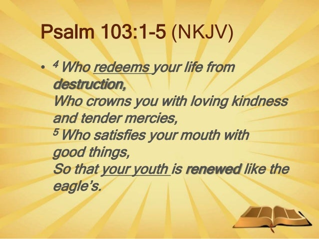 Psalm 103:1-5 (NKJV) • 4 Who redeems your life from destruction, Who crowns you with loving kindness and tender mercies, 5...