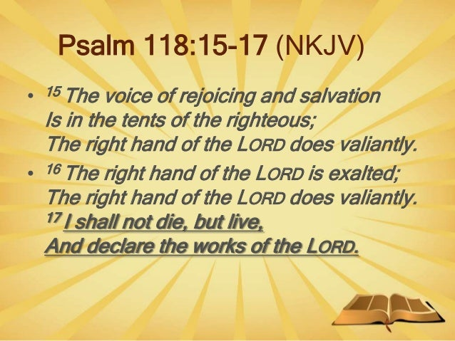 Psalm 118:15-17 (NKJV) • 15 The voice of rejoicing and salvation Is in the tents of the righteous; The right hand of the L...