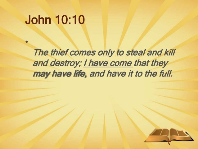John 10:10 • The thief comes only to steal and kill and destroy; I have come that they may have life, and have it to the f...