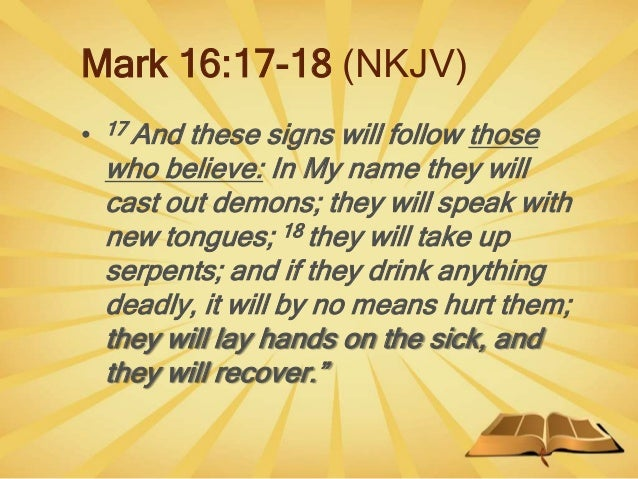 Mark 16:17-18 (NKJV) • 17 And these signs will follow those who believe: In My name they will cast out demons; they will s...