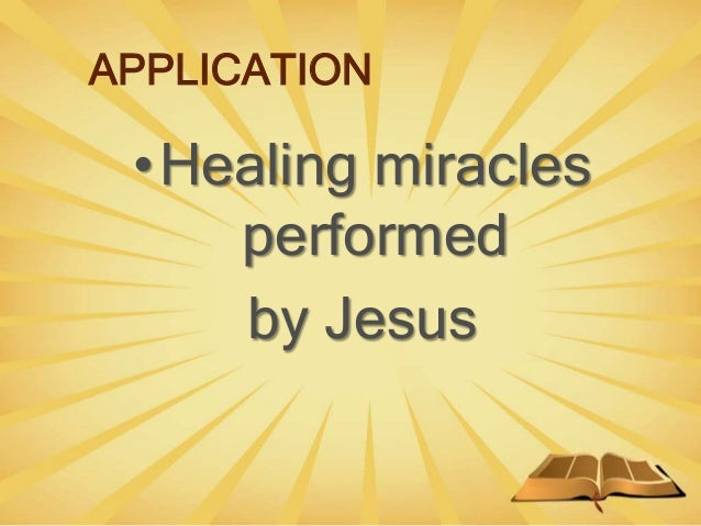 APPLICATION •Healing miracles performed by Jesus