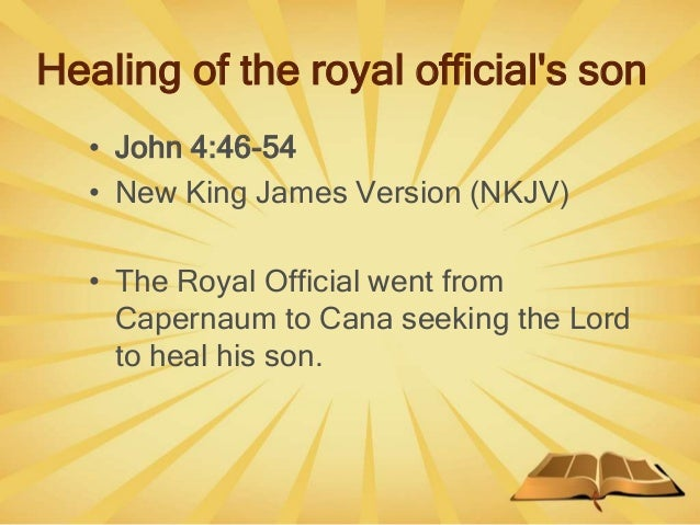 Healing of the royal official's son • John 4:46-54 • New King James Version (NKJV) • The Royal Official went from Capernau...