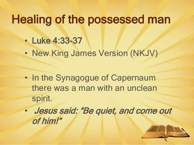 Healing of the possessed man • Luke 4:33-37 • New King James Version (NKJV) • In the Synagogue of Capernaum there was a ma...