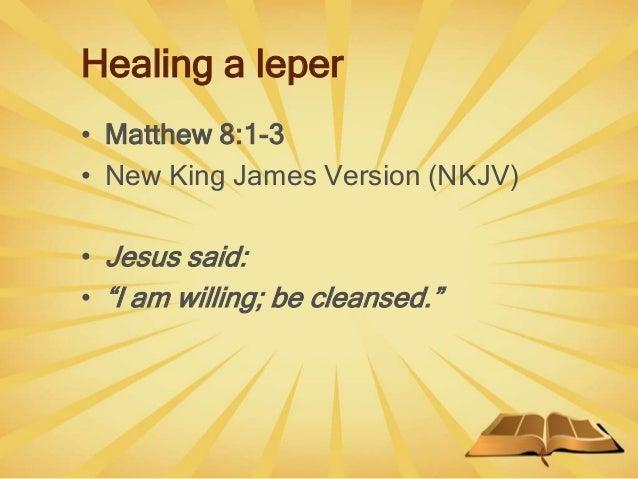 "Healing a leper • Matthew 8:1-3 • New King James Version (NKJV) • Jesus said: • ""I am willing; be cleansed."""