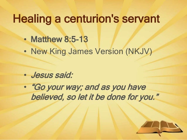 """Healing a centurion's servant • Matthew 8:5-13 • New King James Version (NKJV) • Jesus said: • """"Go your way; and as you ha..."""