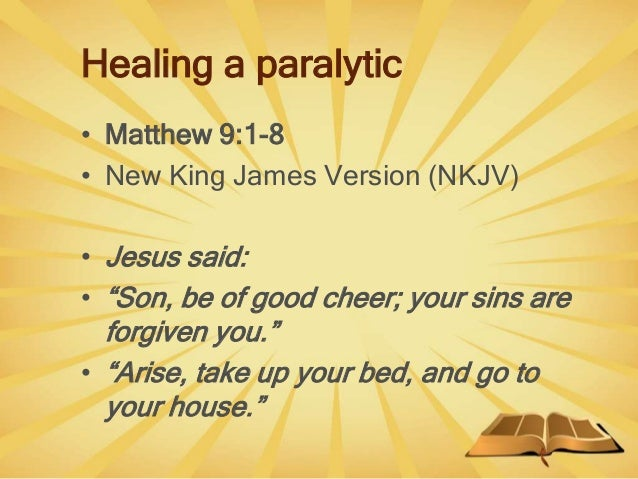 """Healing a paralytic • Matthew 9:1-8 • New King James Version (NKJV) • Jesus said: • """"Son, be of good cheer; your sins are ..."""