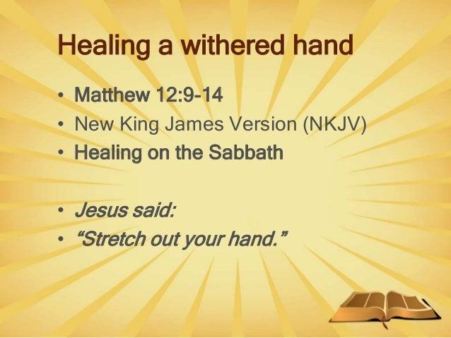 "Healing a withered hand • Matthew 12:9-14 • New King James Version (NKJV) • Healing on the Sabbath • Jesus said: • ""Stretc..."
