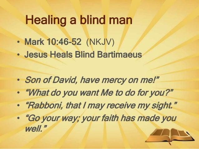 "Healing a blind man • Mark 10:46-52 (NKJV) • Jesus Heals Blind Bartimaeus • Son of David, have mercy on me!"" • ""What do yo..."