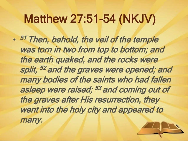 Matthew 27:51-54 (NKJV) • 51 Then, behold, the veil of the temple was torn in two from top to bottom; and the earth quaked...