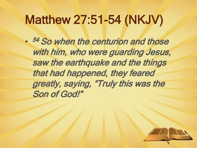 Matthew 27:51-54 (NKJV) • 54 So when the centurion and those with him, who were guarding Jesus, saw the earthquake and the...