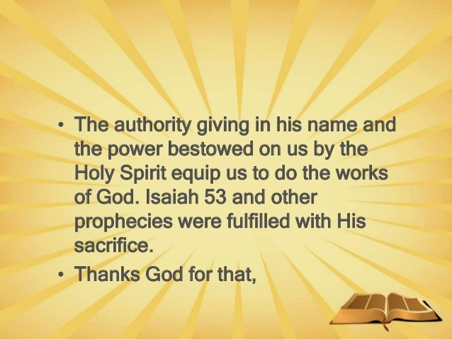 • The authority giving in his name and the power bestowed on us by the Holy Spirit equip us to do the works of God. Isaiah...