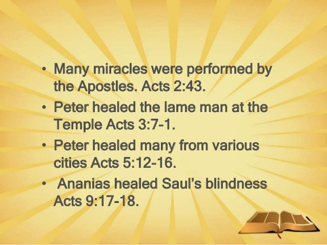 • Many miracles were performed by the Apostles. Acts 2:43. • Peter healed the lame man at the Temple Acts 3:7-1. • Peter h...