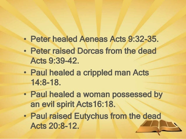 • Peter healed Aeneas Acts 9:32-35. • Peter raised Dorcas from the dead Acts 9:39-42. • Paul healed a crippled man Acts 14...