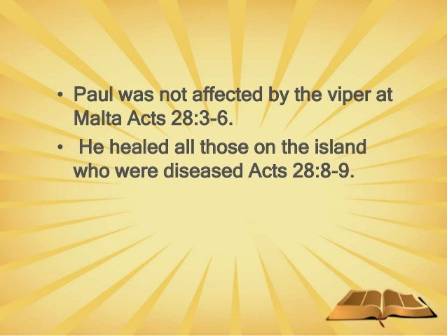 • Paul was not affected by the viper at Malta Acts 28:3-6. • He healed all those on the island who were diseased Acts 28:8...
