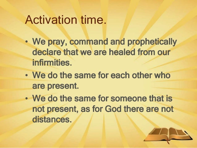 Activation time. • We pray, command and prophetically declare that we are healed from our infirmities. • We do the same fo...
