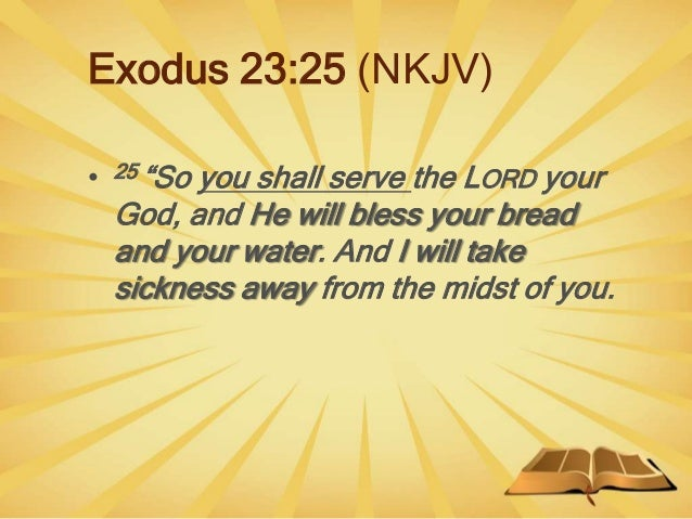 """Exodus 23:25 (NKJV) • 25 """"So you shall serve the LORD your God, and He will bless your bread and your water. And I will ta..."""