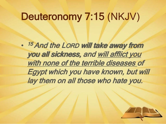 Deuteronomy 7:15 (NKJV) • 15 And the LORD will take away from you all sickness, and will afflict you with none of the terr...