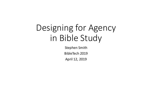 Designing for Agency in Bible Study Stephen Smith BibleTech 2019 April 12, 2019
