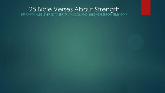 25 Bible Verses About Strength HTTP://WWW.BIBLEVERSES.TABERSTRUTHS.COM/100-BIBLE-VERSES-FOR-STRENGTH/