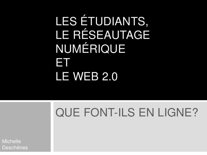 Les étudiants, le réseautage numérique et le web 2.0<br />Que font-ils en ligne?<br />Michelle Deschênes<br />Séverine Par...