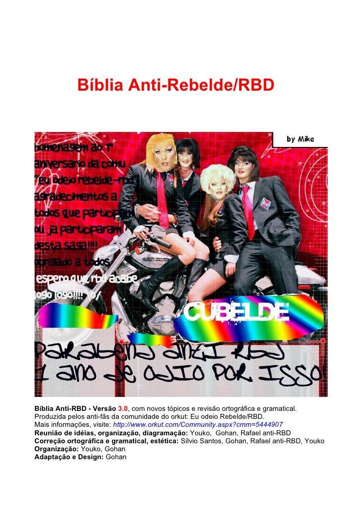 Bíblia Anti-Rebelde/RBD     Bíblia Anti-RBD - Versão 3.0, com novos tópicos e revisão ortográfica e gramatical. Produzida ...