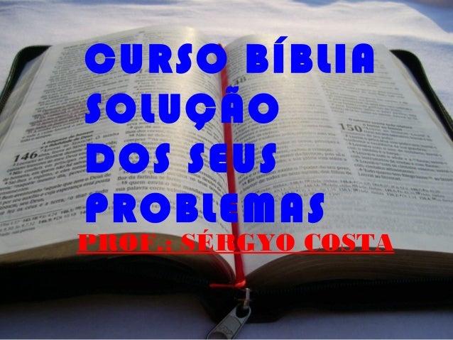 CURSO BÍBLIA SOLUÇÃO DOS SEUS PROBLEMAS PROF.: SÉRGYO COSTA