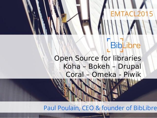 EMTACL2015 Open Source for libraries Koha – Bokeh – Drupal Coral – Omeka - Piwik Paul Poulain, CEO & founder of BibLibre