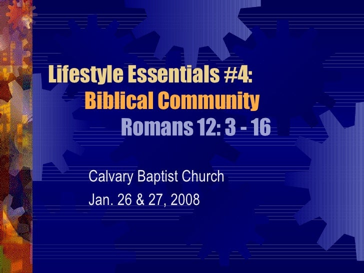 Lifestyle Essentials #4: Biblical Community Romans 12: 3 - 16 Calvary Baptist Church Jan. 26 & 27, 2008