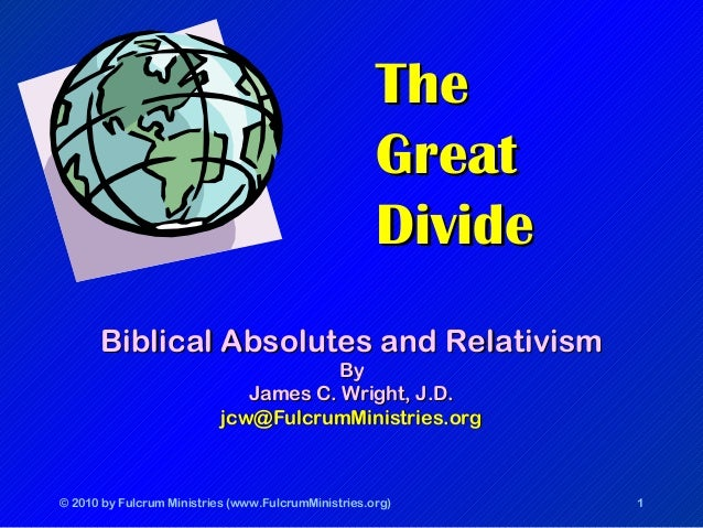 © 2010 by Fulcrum Ministries (www.FulcrumMinistries.org) 1 TheThe GreatGreat DivideDivide Biblical Absolutes and Relativis...