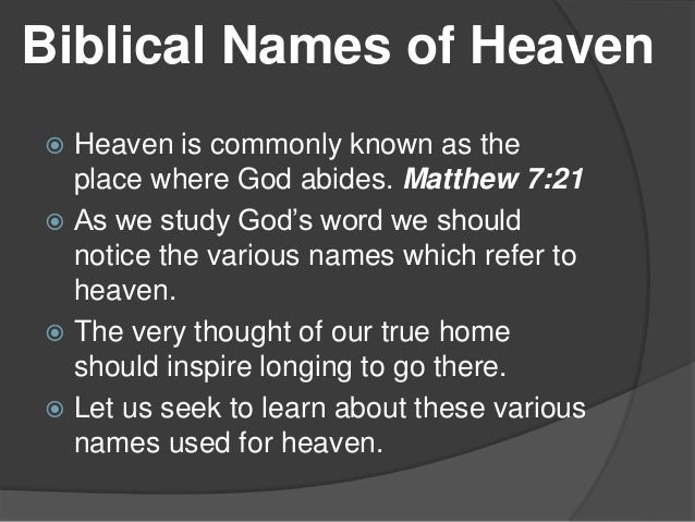 Biblical Names of Heaven Heaven is commonly known as the place where God abides. Matthew 7:21  As we study God's word we ...