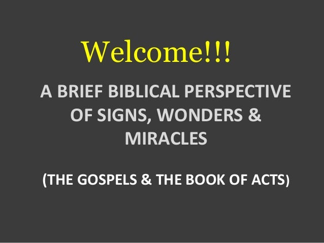 Welcome!!! A BRIEF BIBLICAL PERSPECTIVE OF SIGNS, WONDERS & MIRACLES (THE GOSPELS & THE BOOK OF ACTS)