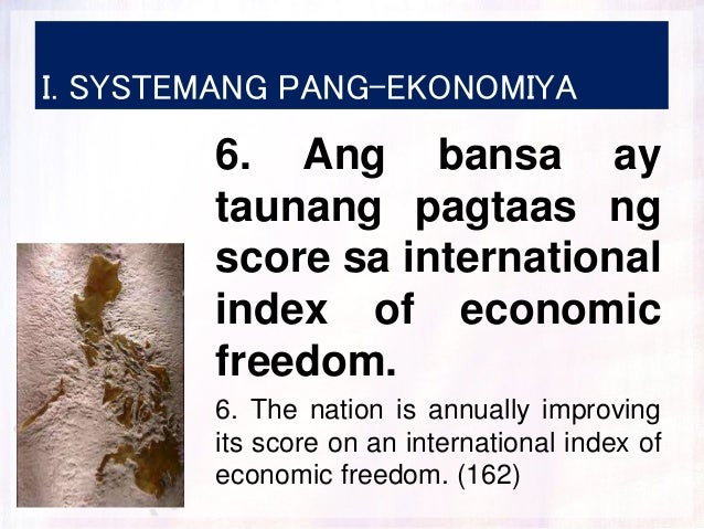 I. SYSTEMANG PANG-EKONOMIYA 6. Ang bansa ay taunang pagtaas ng score sa international index of economic freedom. 6. The na...