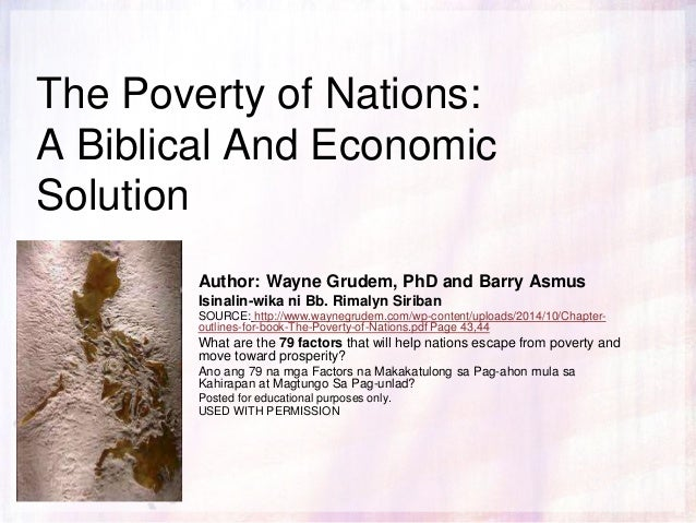 The Poverty of Nations: A Biblical And Economic Solution Author: Wayne Grudem, PhD and Barry Asmus Isinalin-wika ni Bb. Ri...