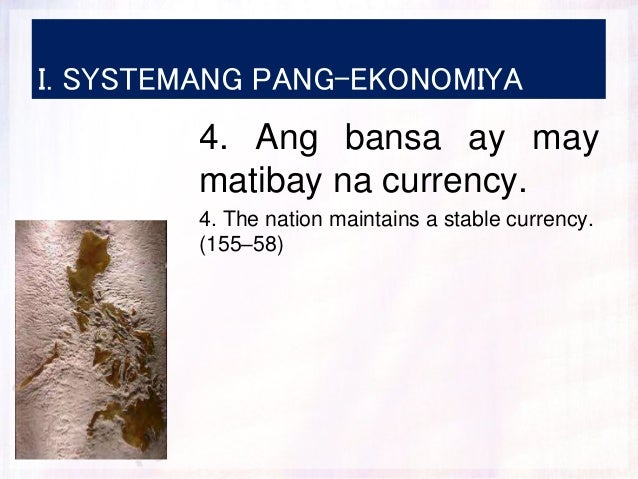 I. SYSTEMANG PANG-EKONOMIYA 4. Ang bansa ay may matibay na currency. 4. The nation maintains a stable currency. (155–58)