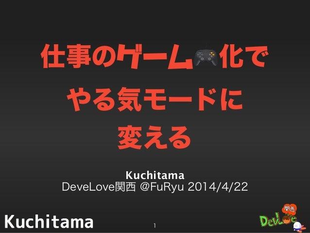 仕事のゲーム🎮化で やる気モードに 変える Kuchitama DeveLove関西 @FuRyu 2014/4/22 1