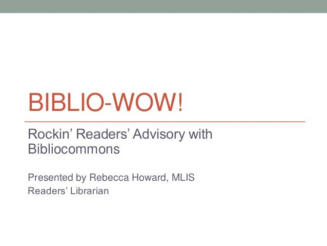 BIBLIO-WOW! Rockin' Readers' Advisory with Bibliocommons Presented by Rebecca Howard, MLIS Readers' Librarian
