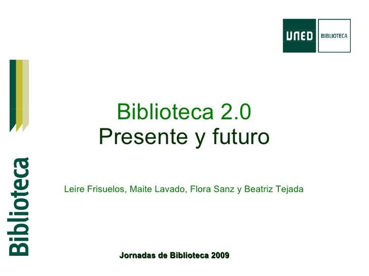 Biblioteca 2.0 Presente y futuro Jornadas de Biblioteca 2009 Leire Frisuelos, Maite Lavado, Flora Sanz y Beatriz Tejada