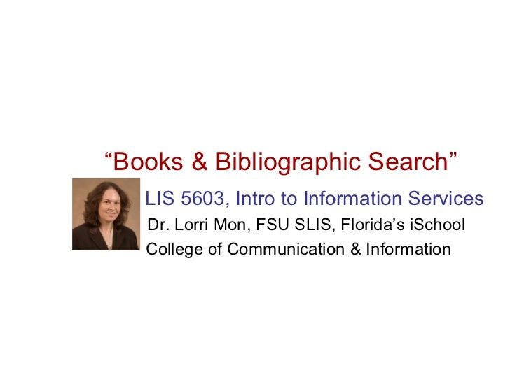 """Books & Bibliographic Search""   LIS 5603, Intro to Information Services   Dr. Lorri Mon, FSU SLIS, Florida's iSchool   Co..."