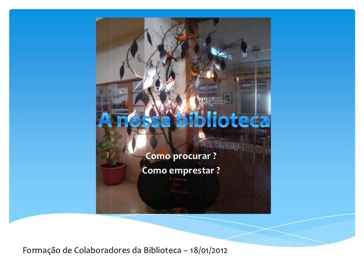 Como procurar ?                              Como emprestar ?Formação de Colaboradores da Biblioteca – 18/01/2012