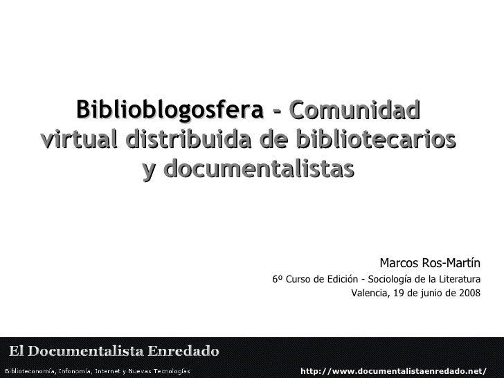 Biblioblogosfera   -   Comunidad virtual distribuida de bibliotecarios y documentalistas Marcos Ros-Martín 6º Curso de Edi...