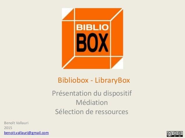 Bibliobox - LibraryBox Présentation du dispositif Médiation Sélection de ressources Benoît Vallauri 2015 benoit.vallauri@g...