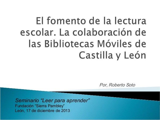 """Por, Roberto Soto  Seminario """"Leer para aprender"""" Fundación """"Sierra Pambley"""" León, 17 de diciembre de 2013"""
