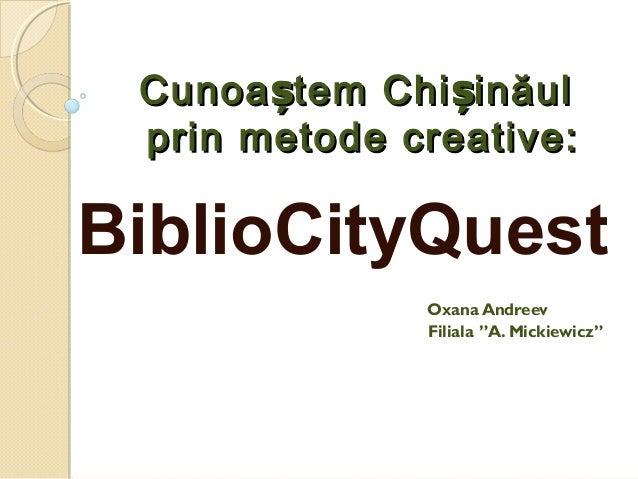 Cunoa tem Chi inăulș șCunoa tem Chi inăulș ș prin metode creative:prin metode creative: BiblioCityQuest Oxana Andreev Fili...