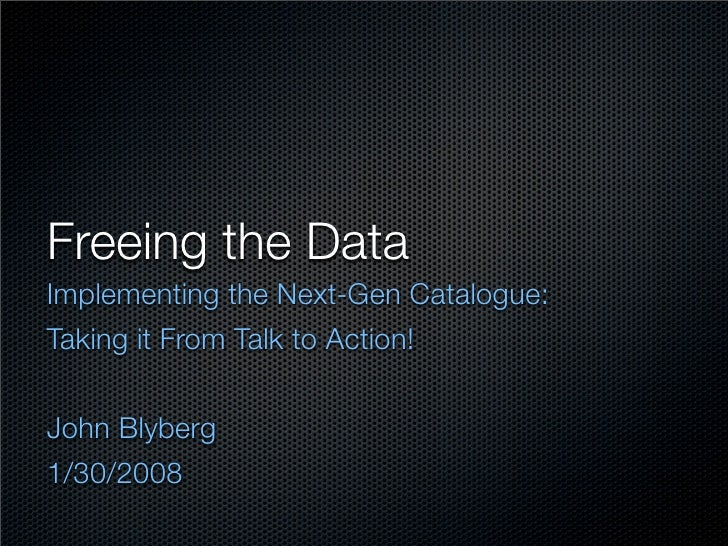 Freeing the Data Implementing the Next-Gen Catalogue: Taking it From Talk to Action!   John Blyberg 1/30/2008