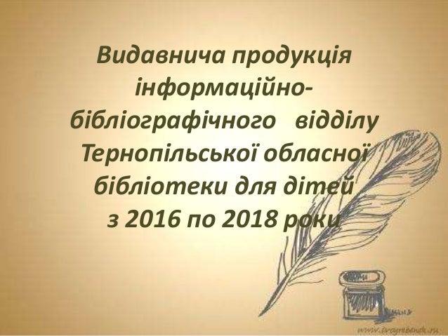 Видавнича продукція інформаційно- бібліографічного відділу Тернопільської обласної бібліотеки для дітей з 2016 по 2018 роки