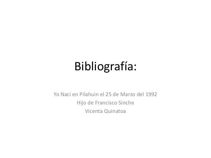 Bibliografía:<br />Yo Naci en Pilahuin el 25 de Marzo del 1992<br />Hijo de Francisco Sinche<br />Vicenta Quinatoa<br />